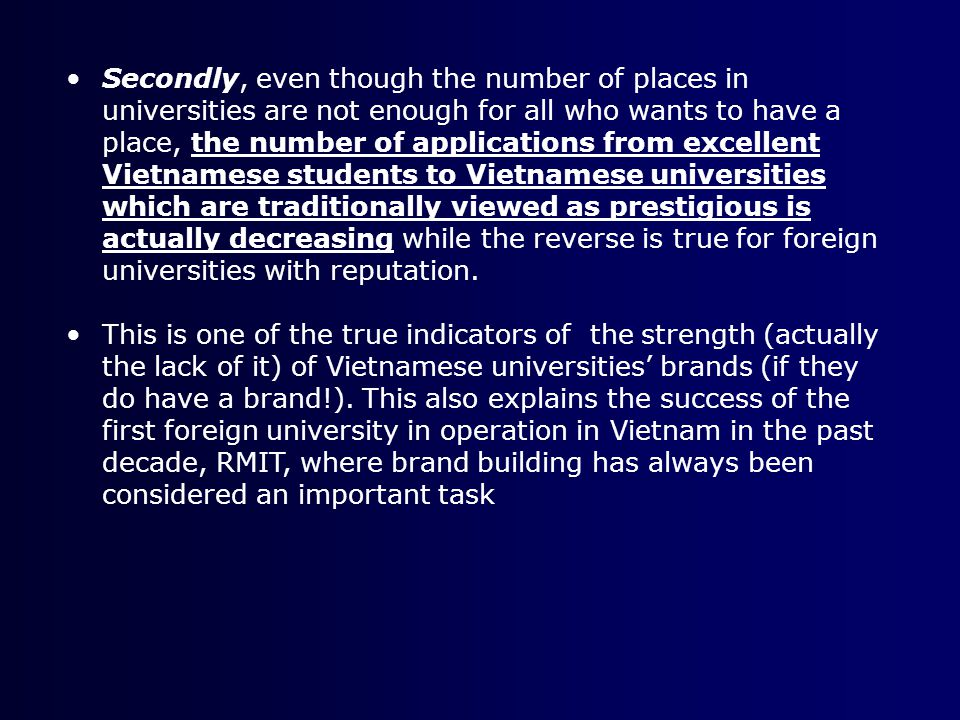 Secondly, even though the number of places in universities are not enough for all who wants to have a place, the number of applications from excellent Vietnamese students to Vietnamese universities which are traditionally viewed as prestigious is actually decreasing while the reverse is true for foreign universities with reputation.