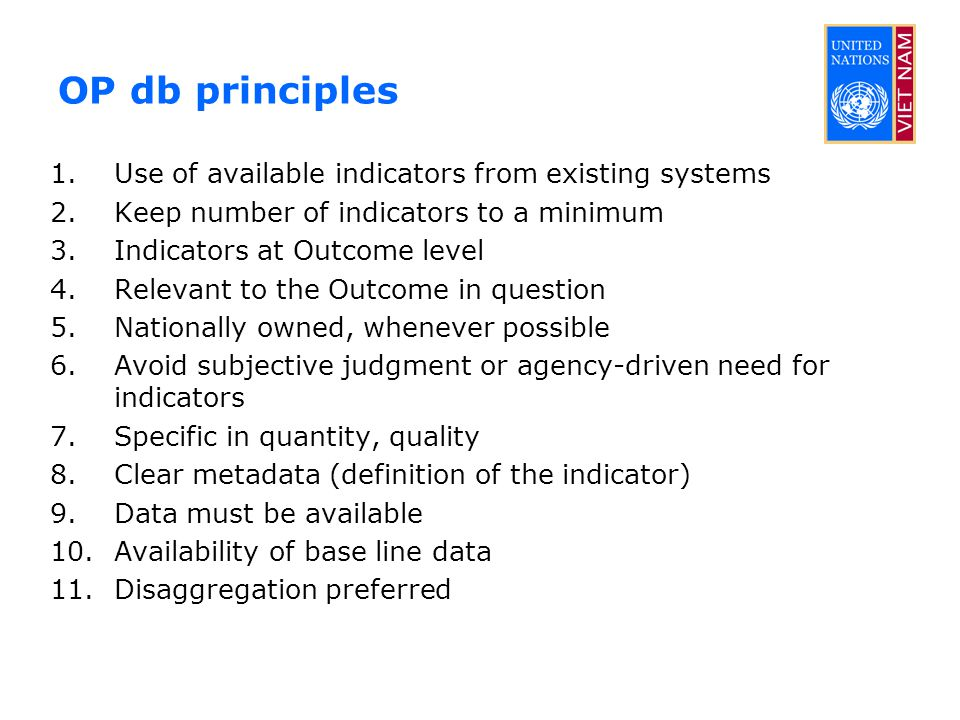 OP db principles 1.Use of available indicators from existing systems 2.Keep number of indicators to a minimum 3.Indicators at Outcome level 4.Relevant to the Outcome in question 5.Nationally owned, whenever possible 6.Avoid subjective judgment or agency-driven need for indicators 7.Specific in quantity, quality 8.Clear metadata (definition of the indicator) 9.Data must be available 10.Availability of base line data 11.Disaggregation preferred