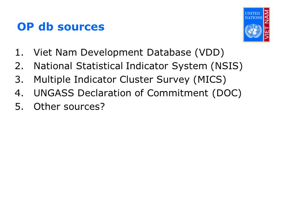 OP db sources 1.Viet Nam Development Database (VDD) 2.National Statistical Indicator System (NSIS) 3.Multiple Indicator Cluster Survey (MICS) 4.UNGASS Declaration of Commitment (DOC) 5.Other sources