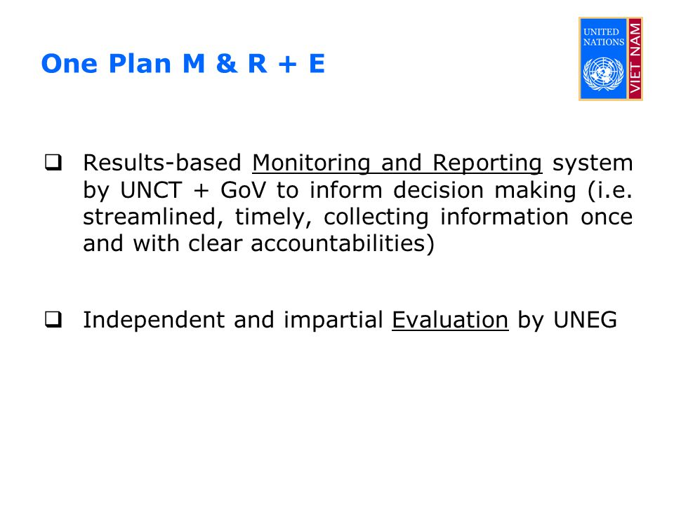 One Plan M & R + E  Results-based Monitoring and Reporting system by UNCT + GoV to inform decision making (i.e. streamlined, timely, collecting infor