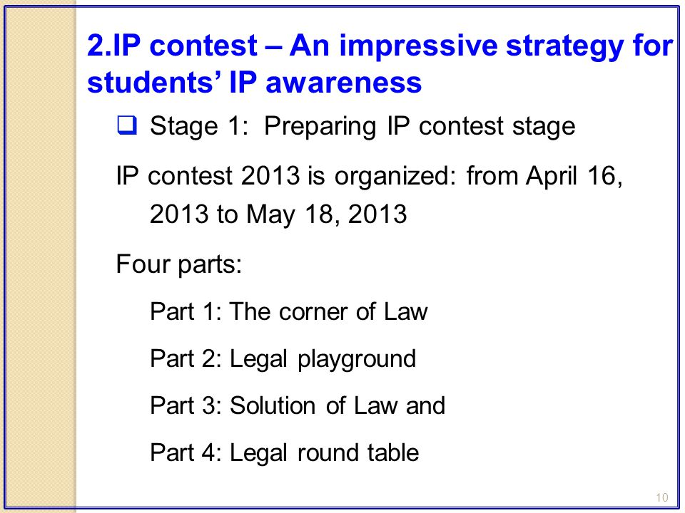 10  Stage 1: Preparing IP contest stage IP contest 2013 is organized: from April 16, 2013 to May 18, 2013 Four parts: Part 1: The corner of Law Part