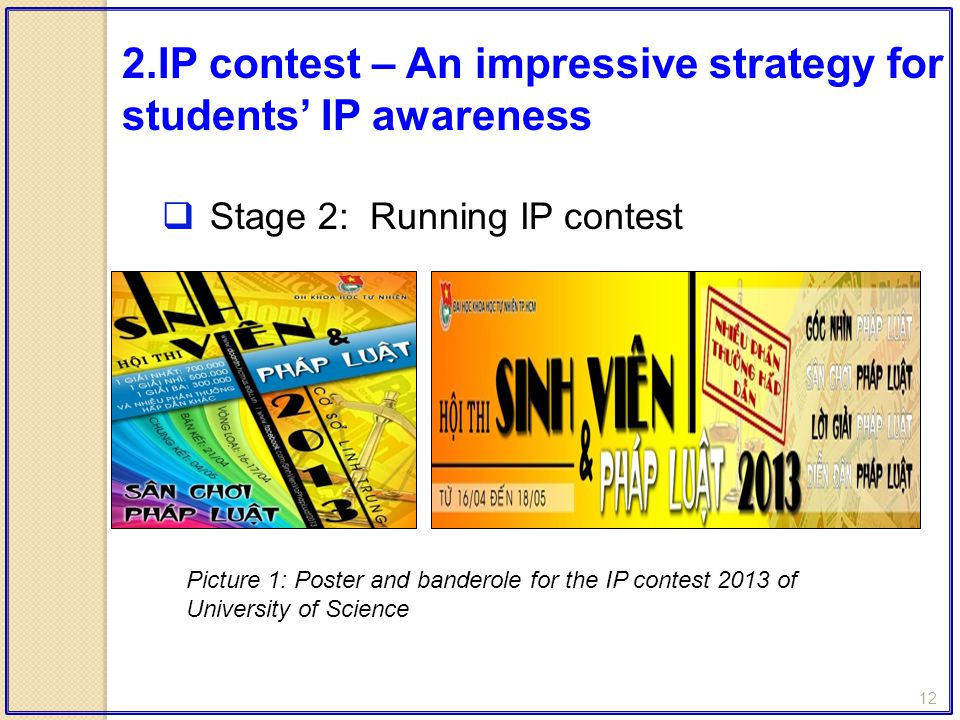12  Stage 2: Running IP contest 2.IP contest – An impressive strategy for students' IP awareness Picture 1: Poster and banderole for the IP contest 2013 of University of Science