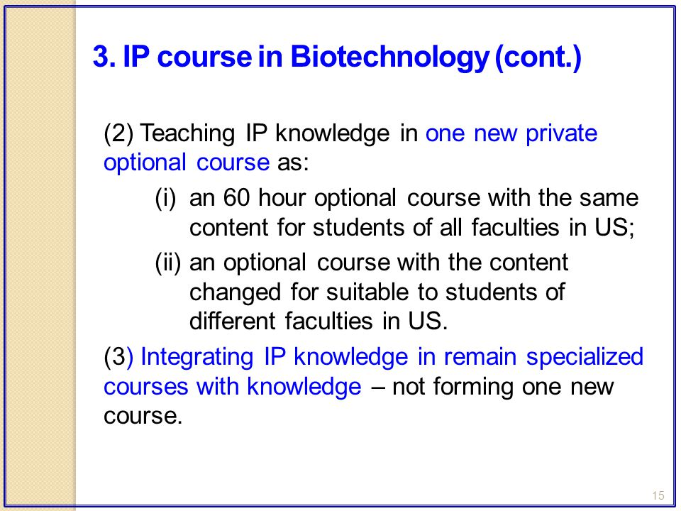 15 (2) Teaching IP knowledge in one new private optional course as: (i)an 60 hour optional course with the same content for students of all faculties in US; (ii)an optional course with the content changed for suitable to students of different faculties in US.