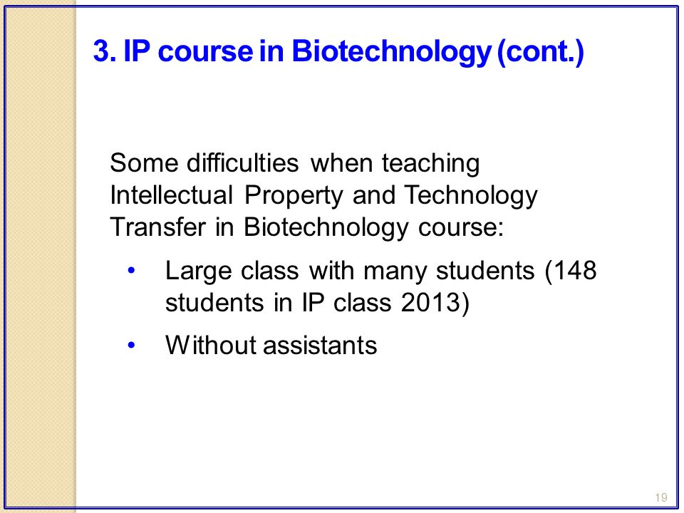 19 Some difficulties when teaching Intellectual Property and Technology Transfer in Biotechnology course: Large class with many students (148 students in IP class 2013) Without assistants 3.