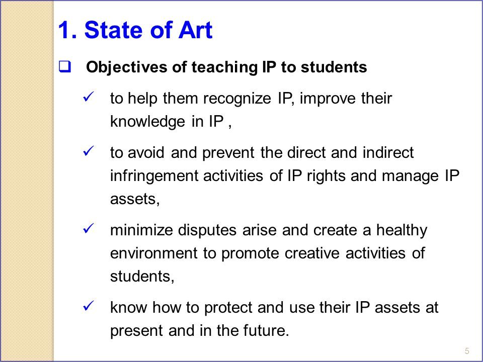 5  Objectives of teaching IP to students to help them recognize IP, improve their knowledge in IP, to avoid and prevent the direct and indirect infringement activities of IP rights and manage IP assets, minimize disputes arise and create a healthy environment to promote creative activities of students, know how to protect and use their IP assets at present and in the future.
