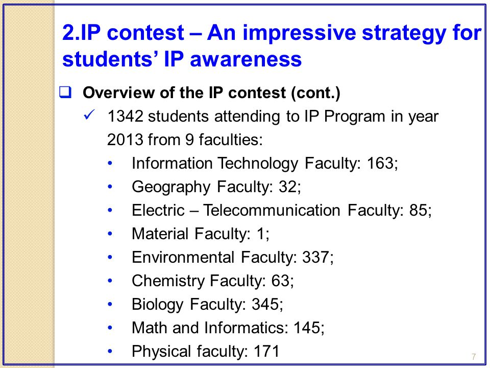 7  Overview of the IP contest (cont.) 1342 students attending to IP Program in year 2013 from 9 faculties: Information Technology Faculty: 163; Geography Faculty: 32; Electric – Telecommunication Faculty: 85; Material Faculty: 1; Environmental Faculty: 337; Chemistry Faculty: 63; Biology Faculty: 345; Math and Informatics: 145; Physical faculty: 171 2.IP contest – An impressive strategy for students' IP awareness