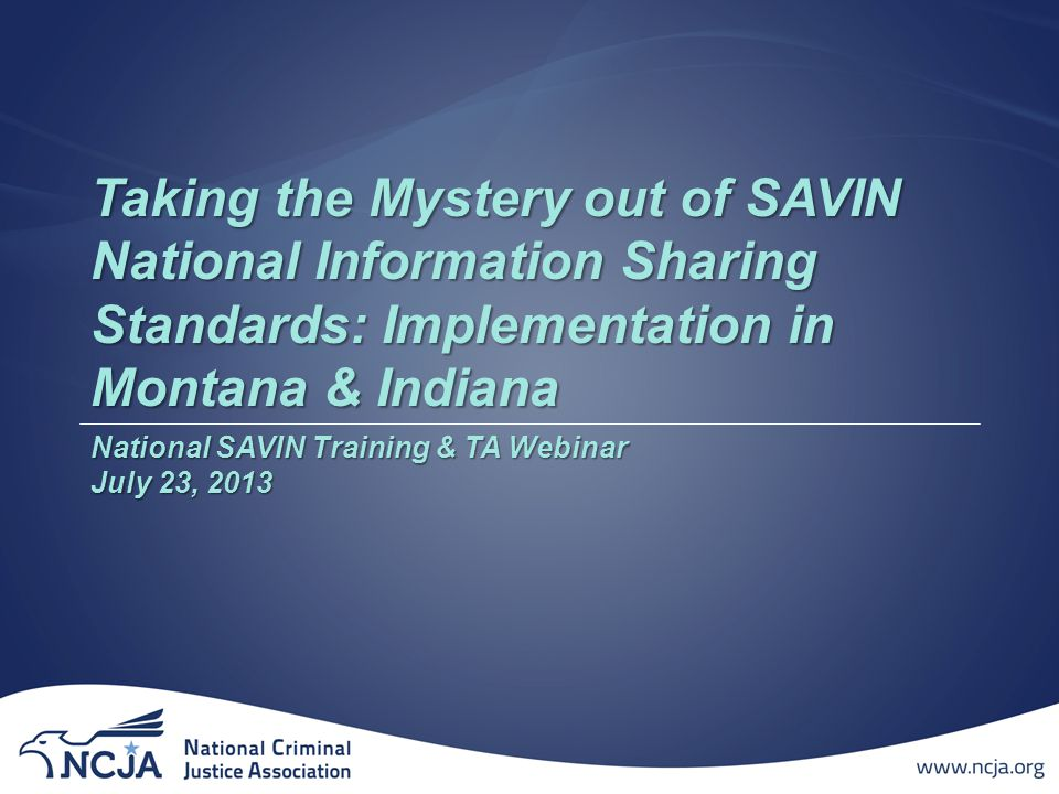 Welcome to the SAVIN Webinar: Taking the Mystery out of SAVIN National Information Sharing Standards: Implementation in Montana & Indiana  All participant audio lines have been muted to eliminate background noise.