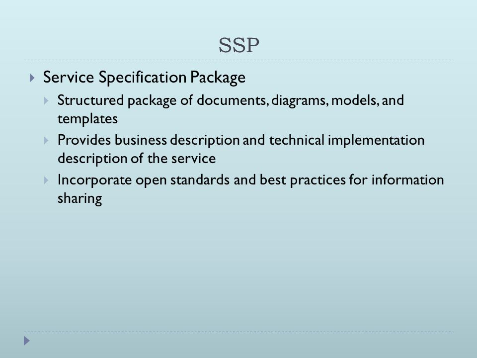 SSP  Service Specification Package  Structured package of documents, diagrams, models, and templates  Provides business description and technical implementation description of the service  Incorporate open standards and best practices for information sharing