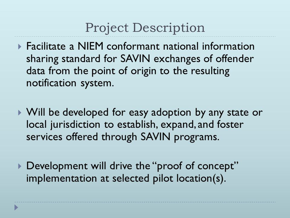 Project Description  Facilitate a NIEM conformant national information sharing standard for SAVIN exchanges of offender data from the point of origin to the resulting notification system.