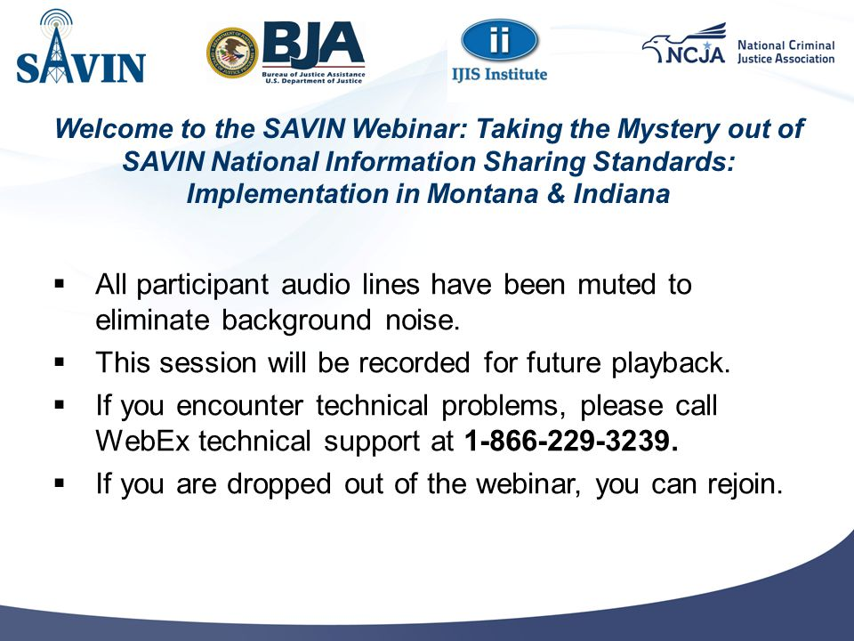 Welcome to the SAVIN Webinar: Taking the Mystery out of SAVIN National Information Sharing Standards: Implementation in Montana & Indiana  All participant audio lines have been muted to eliminate background noise.