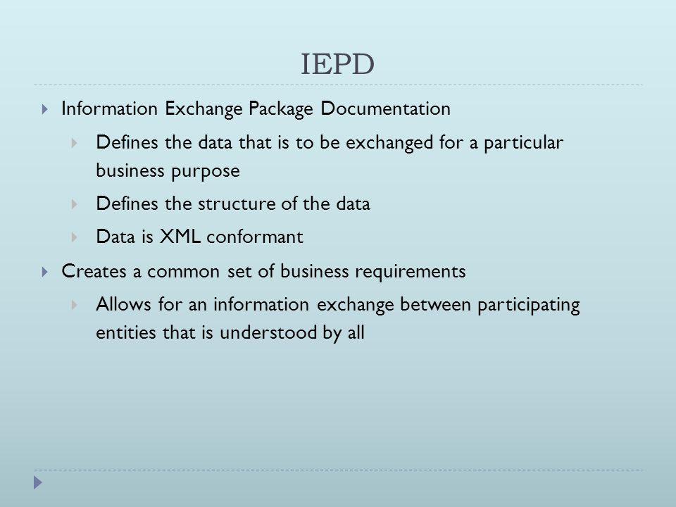 IEPD  Information Exchange Package Documentation  Defines the data that is to be exchanged for a particular business purpose  Defines the structure of the data  Data is XML conformant  Creates a common set of business requirements  Allows for an information exchange between participating entities that is understood by all