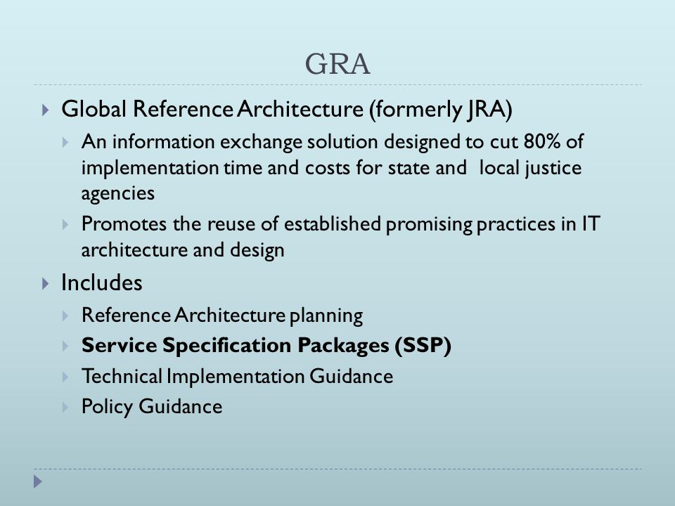 GRA  Global Reference Architecture (formerly JRA)  An information exchange solution designed to cut 80% of implementation time and costs for state and local justice agencies  Promotes the reuse of established promising practices in IT architecture and design  Includes  Reference Architecture planning  Service Specification Packages (SSP)  Technical Implementation Guidance  Policy Guidance