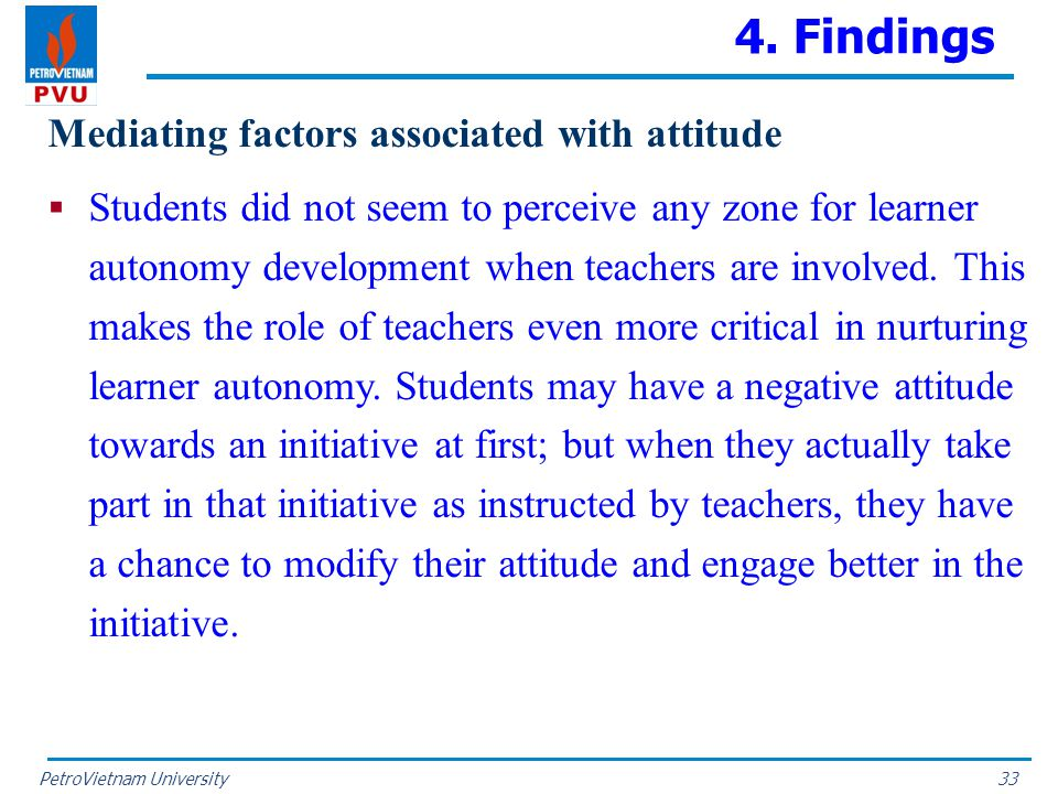 PetroVietnam University 4. Findings Mediating factors associated with attitude  Students did not seem to perceive any zone for learner autonomy devel