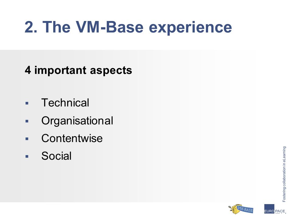 4 important aspects  Technical  Organisational  Contentwise  Social 2. The VM-Base experience