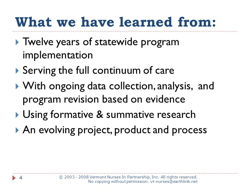 What we have learned from:  Twelve years of statewide program implementation  Serving the full continuum of care  With ongoing data collection, analysis, and program revision based on evidence  Using formative & summative research  An evolving project, product and process © 2003 - 2008 Vermont Nurses In Partnership, Inc.