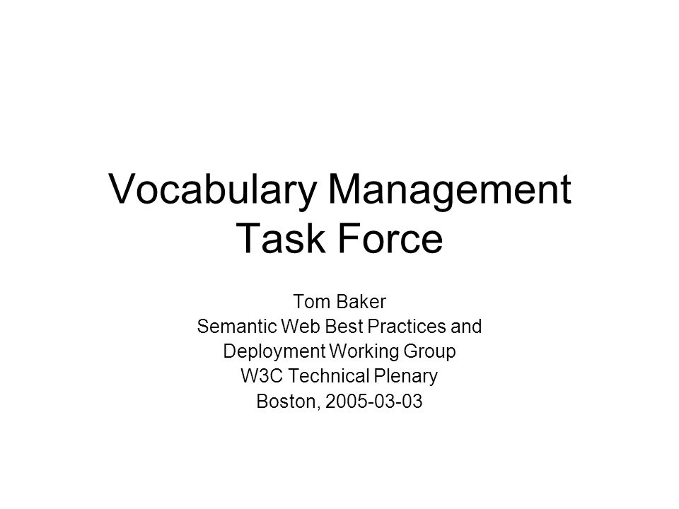Vocabulary Management Task Force Tom Baker Semantic Web Best Practices and Deployment Working Group W3C Technical Plenary Boston, 2005-03-03
