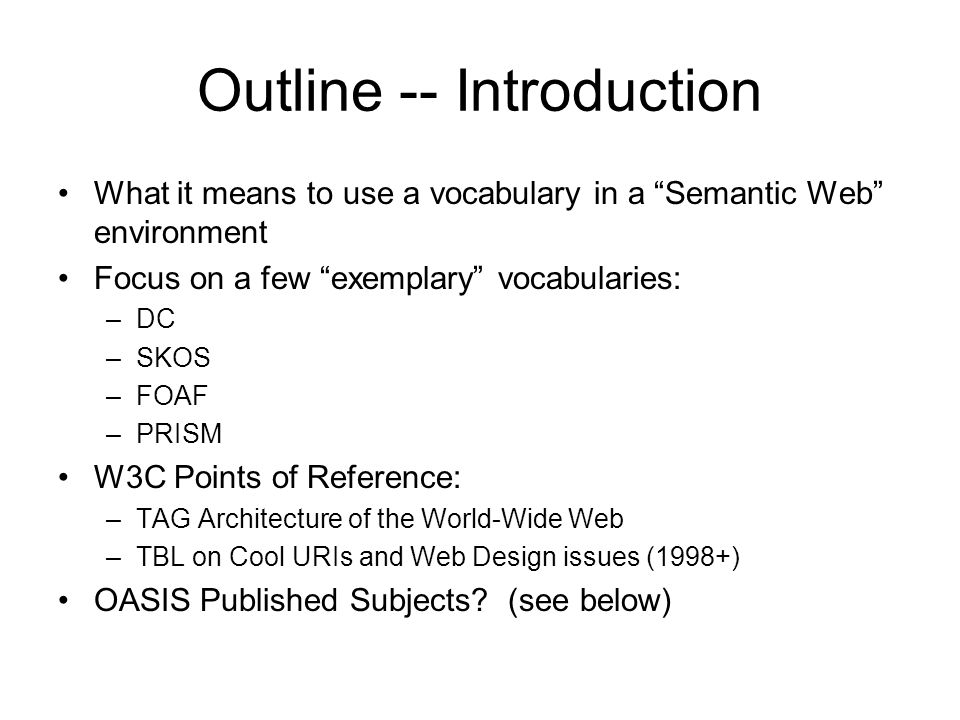 Outline -- Introduction What it means to use a vocabulary in a Semantic Web environment Focus on a few exemplary vocabularies: –DC –SKOS –FOAF –PRISM W3C Points of Reference: –TAG Architecture of the World-Wide Web –TBL on Cool URIs and Web Design issues (1998+) OASIS Published Subjects.