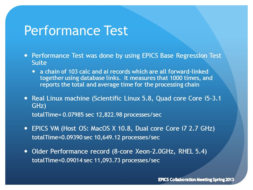 Performance Test Performance Test was done by using EPICS Base Regression Test Suite a chain of 103 calc and ai records which are all forward-linked t