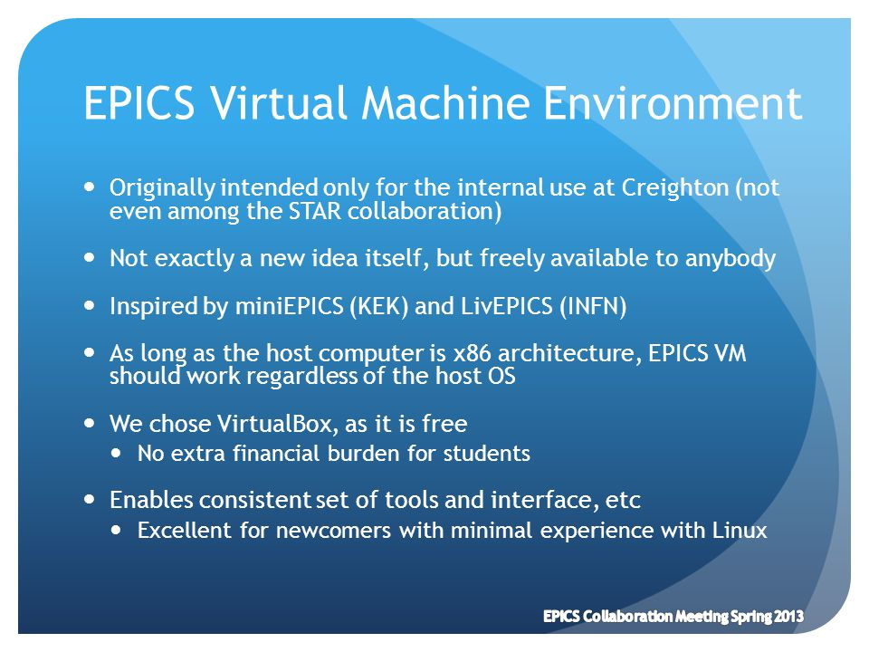 EPICS Virtual Machine Environment Originally intended only for the internal use at Creighton (not even among the STAR collaboration) Not exactly a new