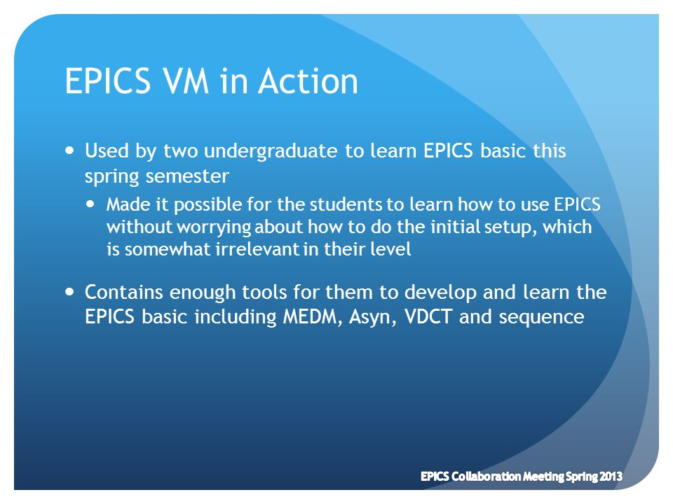 EPICS VM in Action Used by two undergraduate to learn EPICS basic this spring semester Made it possible for the students to learn how to use EPICS without worrying about how to do the initial setup, which is somewhat irrelevant in their level Contains enough tools for them to develop and learn the EPICS basic including MEDM, Asyn, VDCT and sequence EPICS Collaboration Meeting Spring 2013