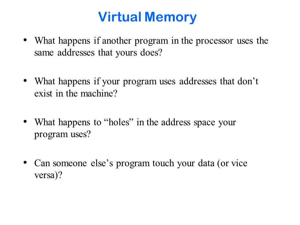 Virtual Memory What happens if another program in the processor uses the same addresses that yours does.