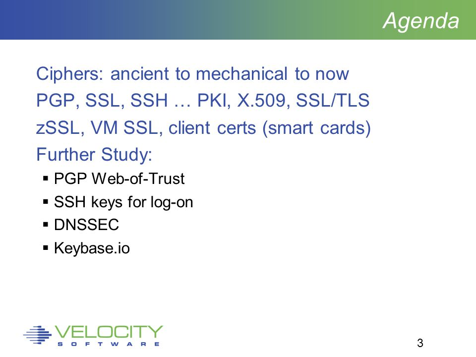3 Agenda Ciphers: ancient to mechanical to now PGP, SSL, SSH … PKI, X.509, SSL/TLS zSSL, VM SSL, client certs (smart cards) Further Study:  PGP Web-of-Trust  SSH keys for log-on  DNSSEC  Keybase.io