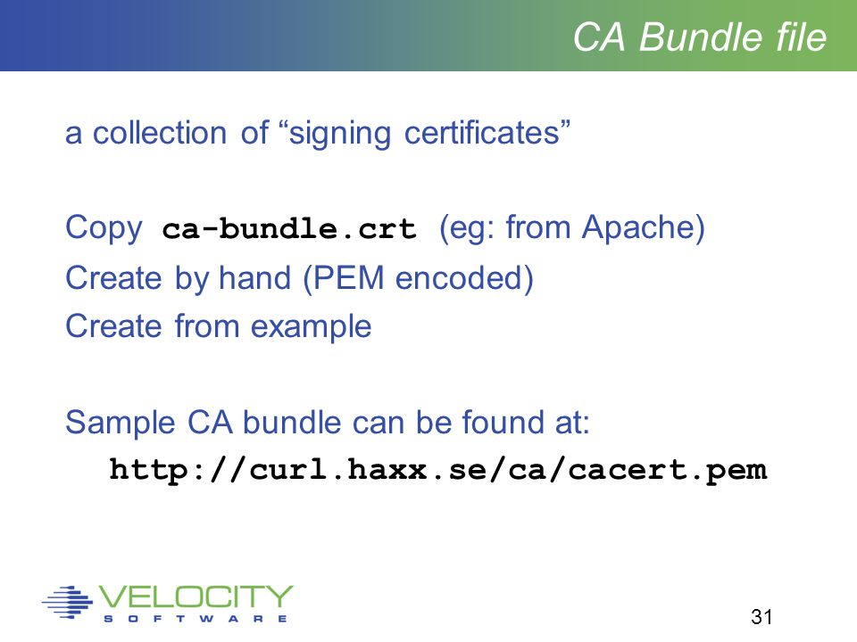 31 CA Bundle file a collection of signing certificates Copy ca-bundle.crt (eg: from Apache) Create by hand (PEM encoded) Create from example Sample CA bundle can be found at: http://curl.haxx.se/ca/cacert.pem