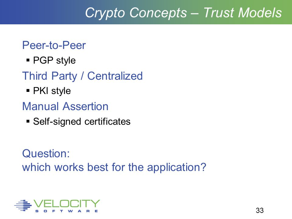 33 Crypto Concepts – Trust Models Peer-to-Peer  PGP style Third Party / Centralized  PKI style Manual Assertion  Self-signed certificates Question: which works best for the application