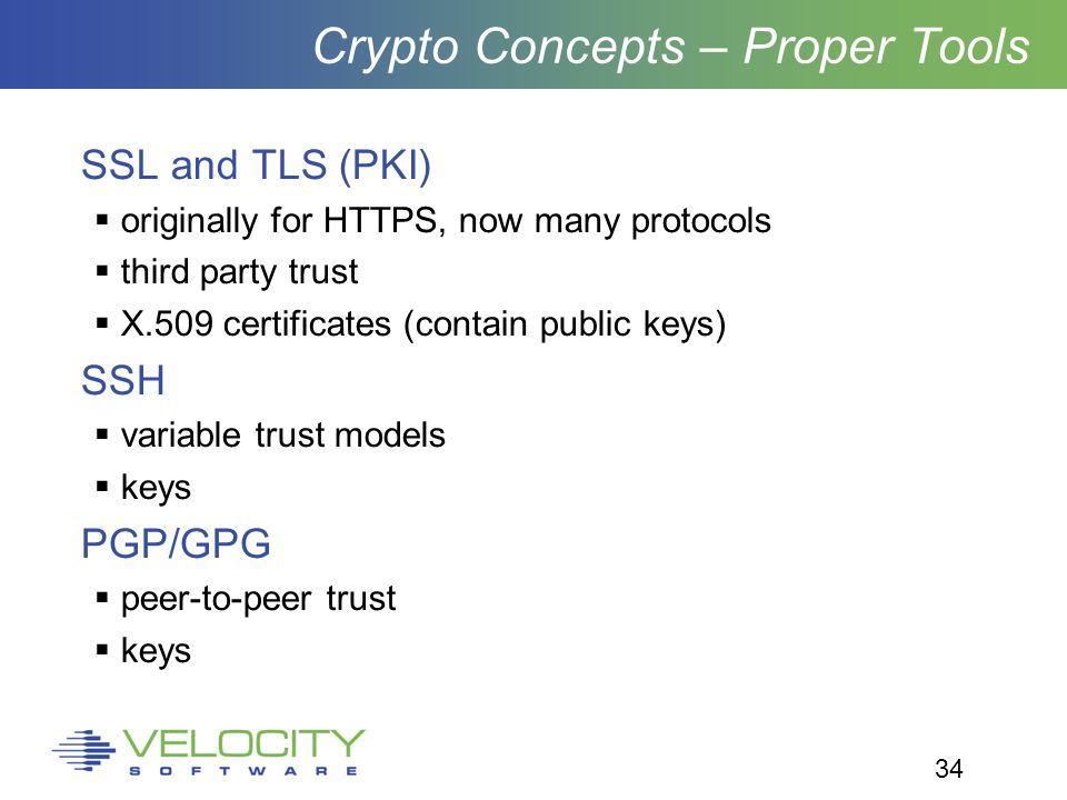 34 Crypto Concepts – Proper Tools SSL and TLS (PKI)  originally for HTTPS, now many protocols  third party trust  X.509 certificates (contain public keys) SSH  variable trust models  keys PGP/GPG  peer-to-peer trust  keys