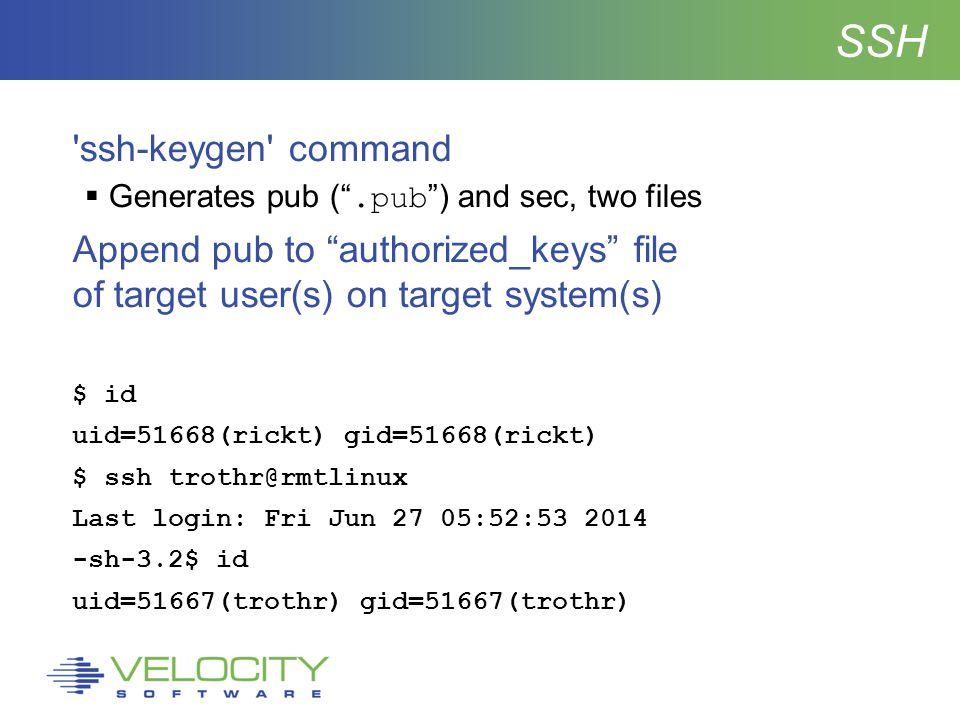 SSH ssh-keygen command  Generates pub ( .pub ) and sec, two files Append pub to authorized_keys file of target user(s) on target system(s) $ id uid=51668(rickt) gid=51668(rickt) $ ssh trothr@rmtlinux Last login: Fri Jun 27 05:52:53 2014 -sh-3.2$ id uid=51667(trothr) gid=51667(trothr)
