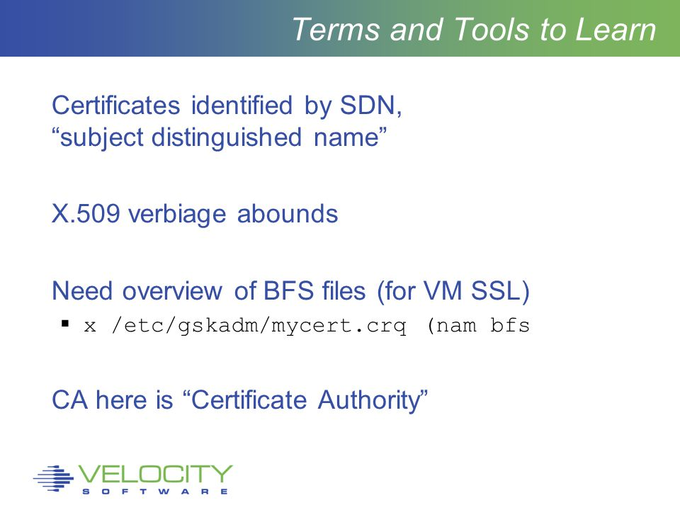 Terms and Tools to Learn Certificates identified by SDN, subject distinguished name X.509 verbiage abounds Need overview of BFS files (for VM SSL)  x /etc/gskadm/mycert.crq (nam bfs CA here is Certificate Authority