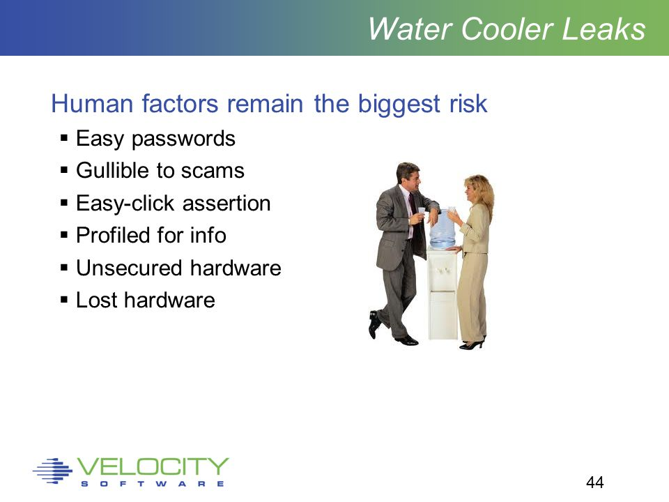 44 Water Cooler Leaks Human factors remain the biggest risk  Easy passwords  Gullible to scams  Easy-click assertion  Profiled for info  Unsecured hardware  Lost hardware