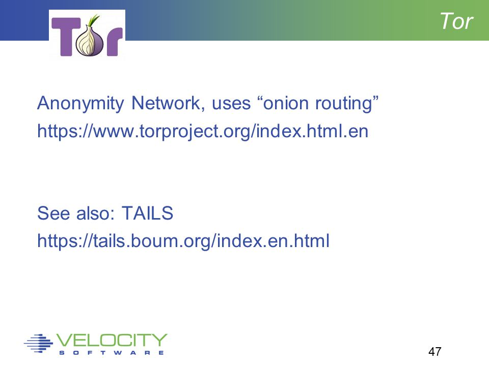 47 Tor Anonymity Network, uses onion routing https://www.torproject.org/index.html.en See also: TAILS https://tails.boum.org/index.en.html