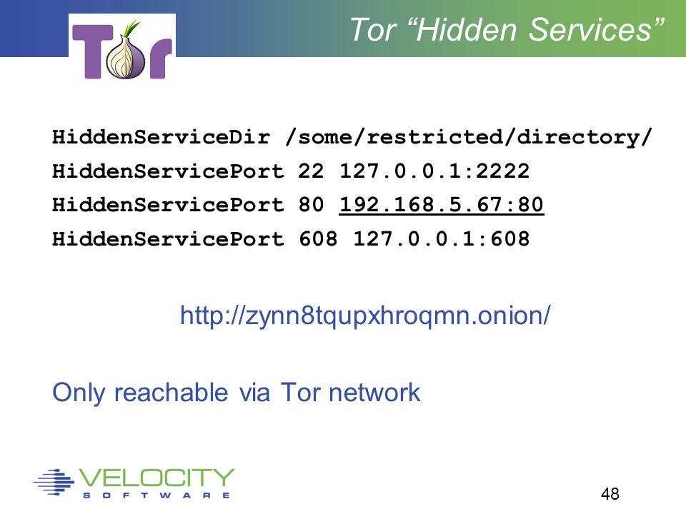 48 Tor Hidden Services HiddenServiceDir /some/restricted/directory/ HiddenServicePort 22 127.0.0.1:2222 HiddenServicePort 80 192.168.5.67:80 HiddenServicePort 608 127.0.0.1:608 http://zynn8tqupxhroqmn.onion/ Only reachable via Tor network