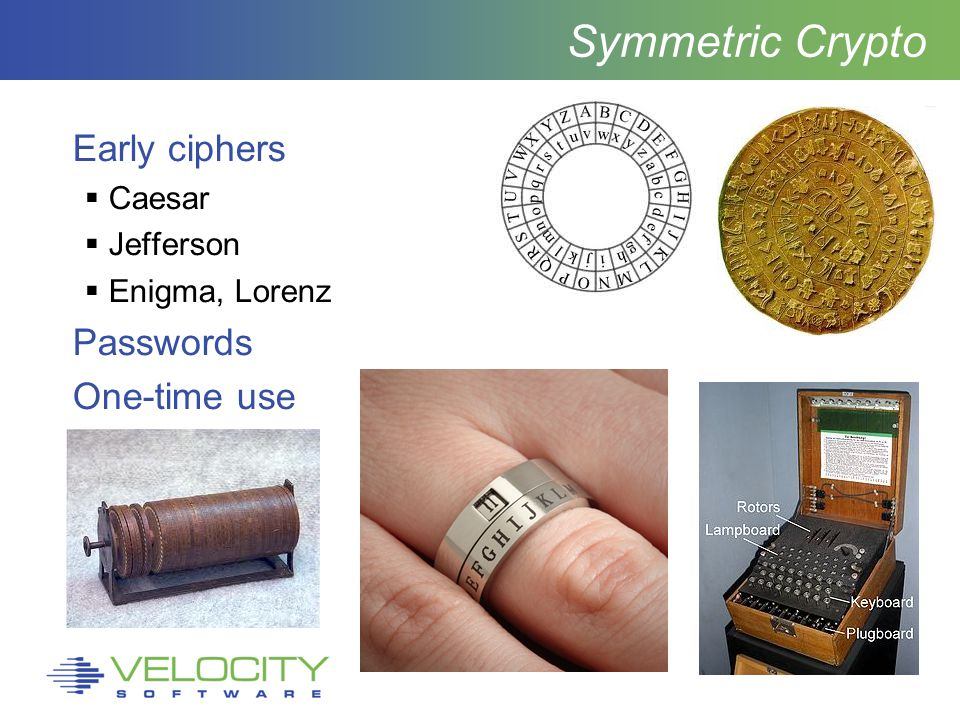 Symmetric Crypto Early ciphers  Caesar  Jefferson  Enigma, Lorenz Passwords One-time use