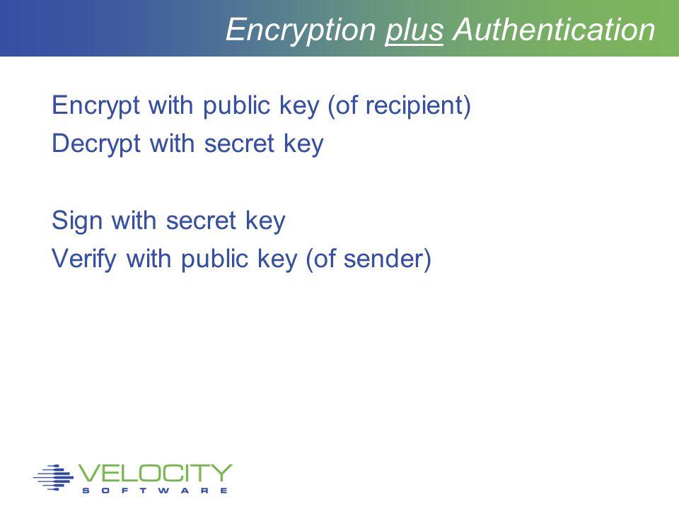 Encryption plus Authentication Encrypt with public key (of recipient) Decrypt with secret key Sign with secret key Verify with public key (of sender)