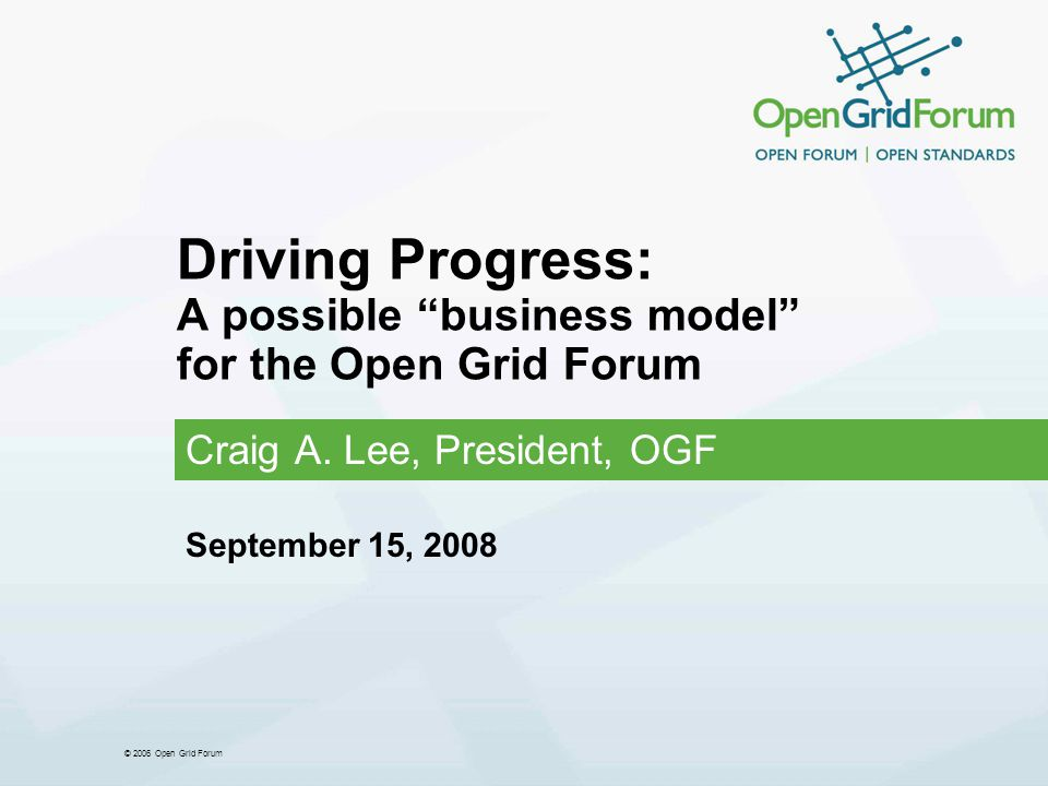 © 2006 Open Grid Forum Driving Progress: A possible business model for the Open Grid Forum Craig A.