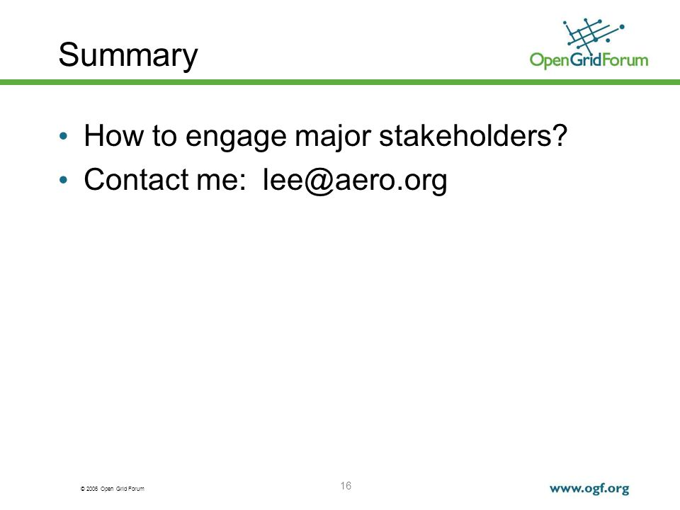 © 2006 Open Grid Forum 16 Summary How to engage major stakeholders Contact me: lee@aero.org