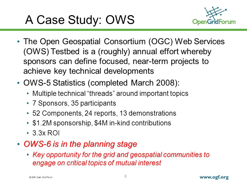 © 2006 Open Grid Forum 8 A Case Study: OWS The Open Geospatial Consortium (OGC) Web Services (OWS) Testbed is a (roughly) annual effort whereby sponsors can define focused, near-term projects to achieve key technical developments OWS-5 Statistics (completed March 2008): Multiple technical threads around important topics 7 Sponsors, 35 participants 52 Components, 24 reports, 13 demonstrations $1.2M sponsorship, $4M in-kind contributions 3.3x ROI OWS-6 is in the planning stage OWS-6 is in the planning stage Key opportunity for the grid and geospatial communities to engage on critical topics of mutual interestKey opportunity for the grid and geospatial communities to engage on critical topics of mutual interest