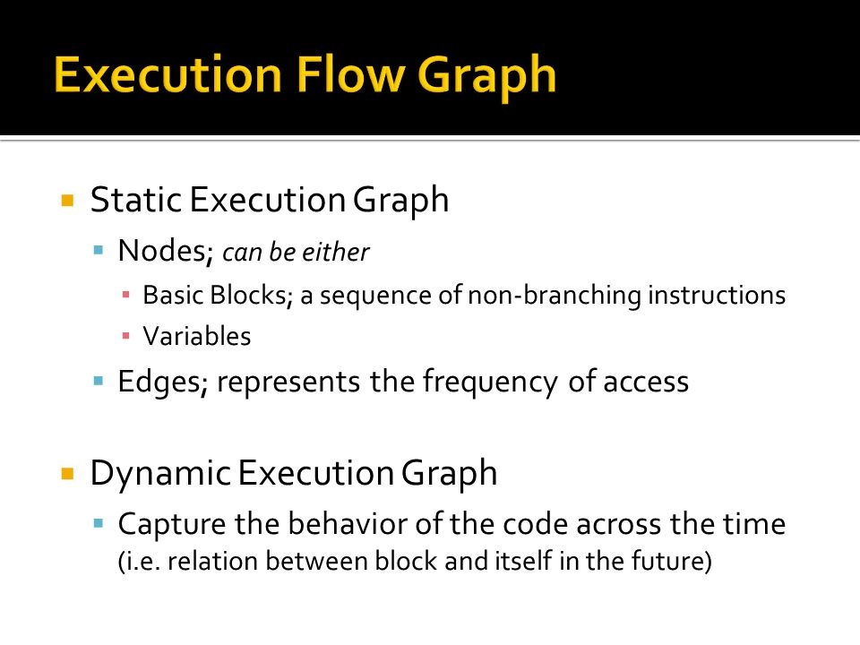  Static Execution Graph  Nodes; can be either ▪ Basic Blocks; a sequence of non-branching instructions ▪ Variables  Edges; represents the frequency of access  Dynamic Execution Graph  Capture the behavior of the code across the time (i.e.