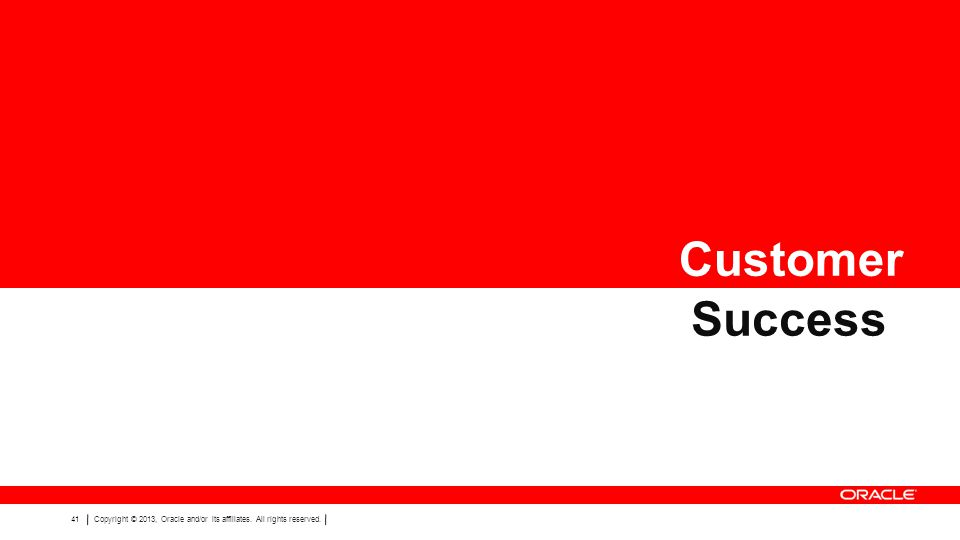 41Copyright © 2013, Oracle and/or its affiliates. All rights reserved. Customer Success