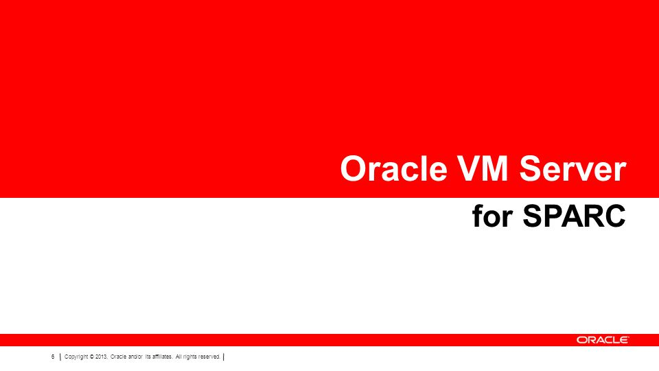 6Copyright © 2013, Oracle and/or its affiliates. All rights reserved. Oracle VM Server for SPARC