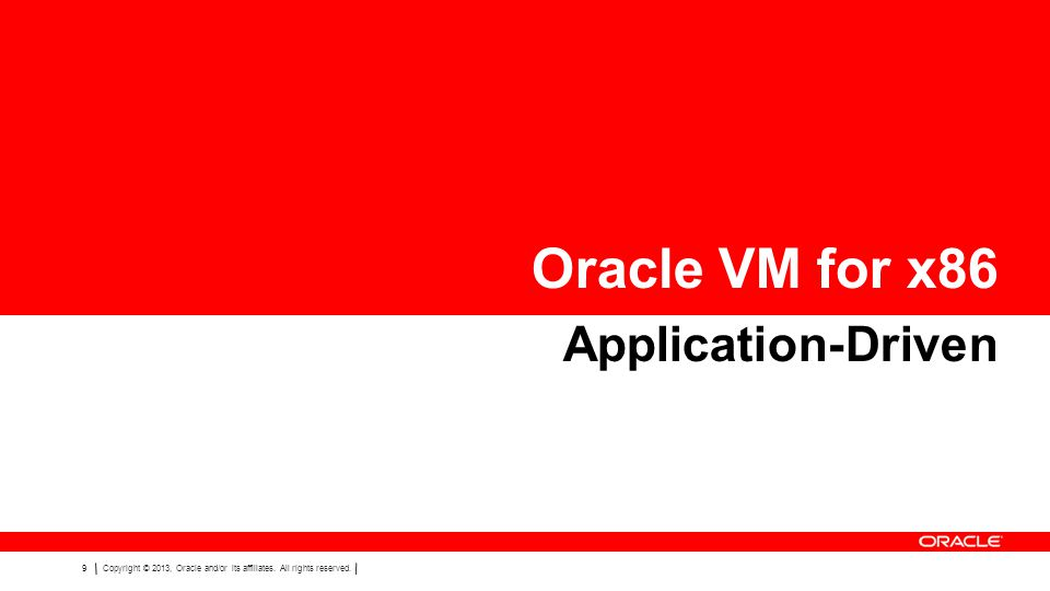9Copyright © 2013, Oracle and/or its affiliates. All rights reserved. Oracle VM for x86 Application-Driven