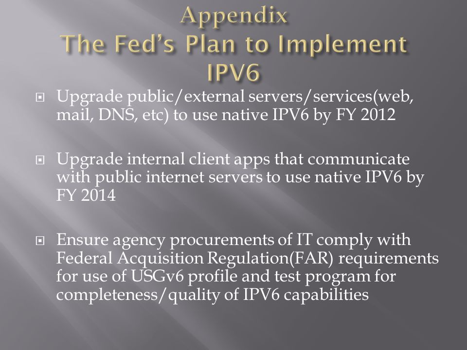  Upgrade public/external servers/services(web, mail, DNS, etc) to use native IPV6 by FY 2012  Upgrade internal client apps that communicate with public internet servers to use native IPV6 by FY 2014  Ensure agency procurements of IT comply with Federal Acquisition Regulation(FAR) requirements for use of USGv6 profile and test program for completeness/quality of IPV6 capabilities