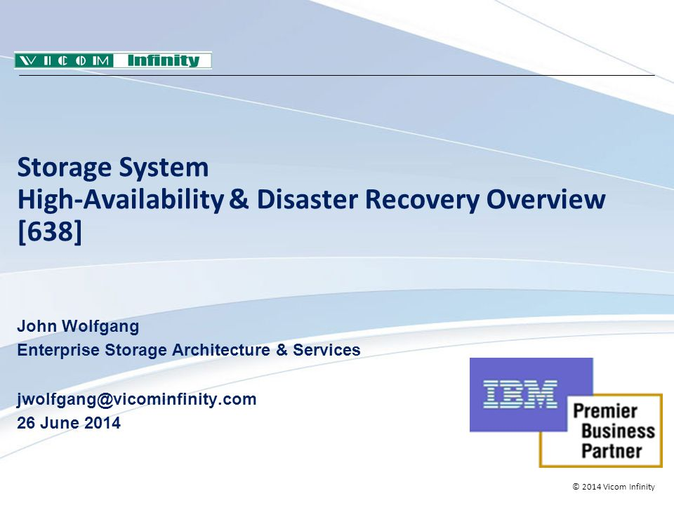 © 2014 Vicom Infinity Storage System High-Availability & Disaster Recovery Overview [638] John Wolfgang Enterprise Storage Architecture & Services jwolfgang@vicominfinity.com 26 June 2014