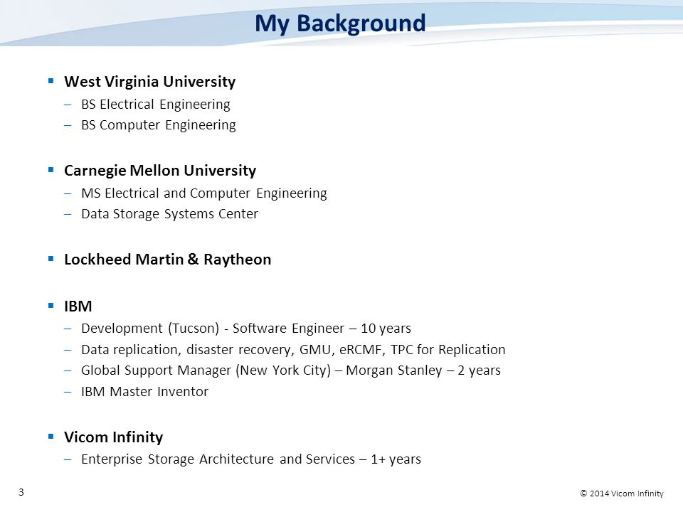 © 2014 Vicom Infinity My Background  West Virginia University –BS Electrical Engineering –BS Computer Engineering  Carnegie Mellon University –MS Electrical and Computer Engineering –Data Storage Systems Center  Lockheed Martin & Raytheon  IBM –Development (Tucson) - Software Engineer – 10 years –Data replication, disaster recovery, GMU, eRCMF, TPC for Replication –Global Support Manager (New York City) – Morgan Stanley – 2 years –IBM Master Inventor  Vicom Infinity –Enterprise Storage Architecture and Services – 1+ years 3