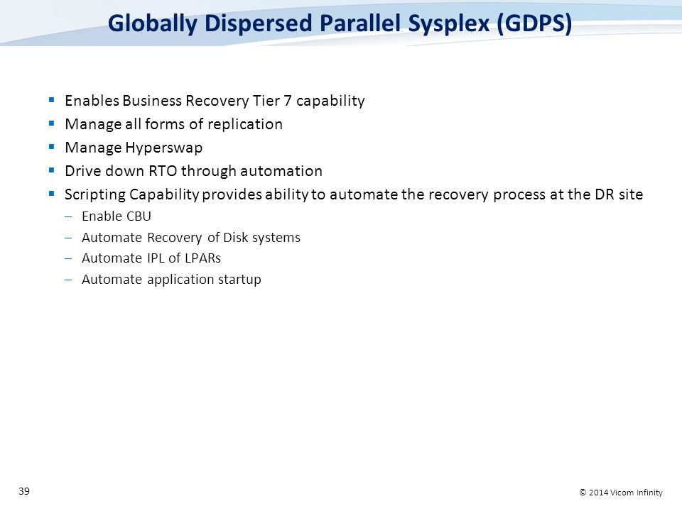 © 2014 Vicom Infinity Globally Dispersed Parallel Sysplex (GDPS)  Enables Business Recovery Tier 7 capability  Manage all forms of replication  Manage Hyperswap  Drive down RTO through automation  Scripting Capability provides ability to automate the recovery process at the DR site –Enable CBU –Automate Recovery of Disk systems –Automate IPL of LPARs –Automate application startup 39