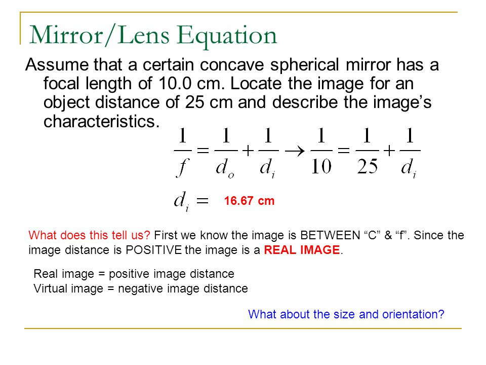 Mirror/Lens Equation Assume that a certain concave spherical mirror has a focal length of 10.0 cm. Locate the image for an object distance of 25 cm an