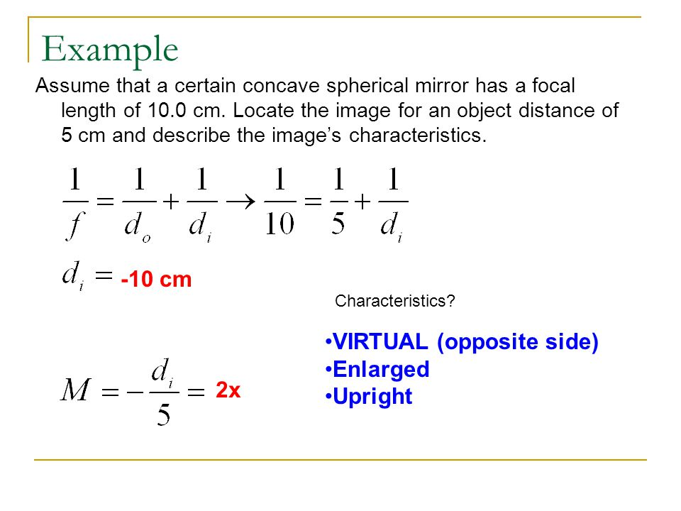Example Assume that a certain concave spherical mirror has a focal length of 10.0 cm. Locate the image for an object distance of 5 cm and describe the
