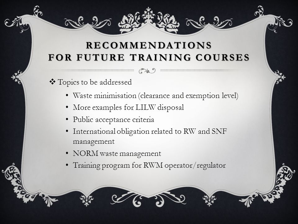 RECOMMENDATIONS FOR FUTURE TRAINING COURSES  Topics to be addressed Waste minimisation (clearance and exemption level) More examples for LILW disposal Public acceptance criteria International obligation related to RW and SNF management NORM waste management Training program for RWM operator/regulator